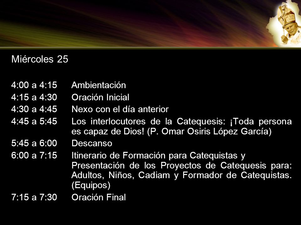 Miércoles 25 4:00 a 4:15Ambientación 4:15 a 4:30Oración Inicial 4:30 a 4:45Nexo con el día anterior 4:45 a 5:45Los interlocutores de la Catequesis: ¡T