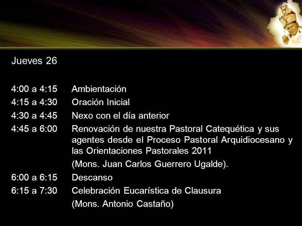 Jueves 26 4:00 a 4:15Ambientación 4:15 a 4:30Oración Inicial 4:30 a 4:45Nexo con el día anterior 4:45 a 6:00Renovación de nuestra Pastoral Catequética