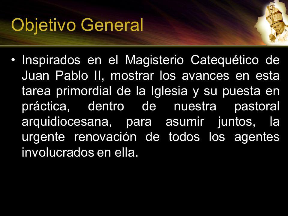 Objetivo General Inspirados en el Magisterio Catequético de Juan Pablo II, mostrar los avances en esta tarea primordial de la Iglesia y su puesta en p