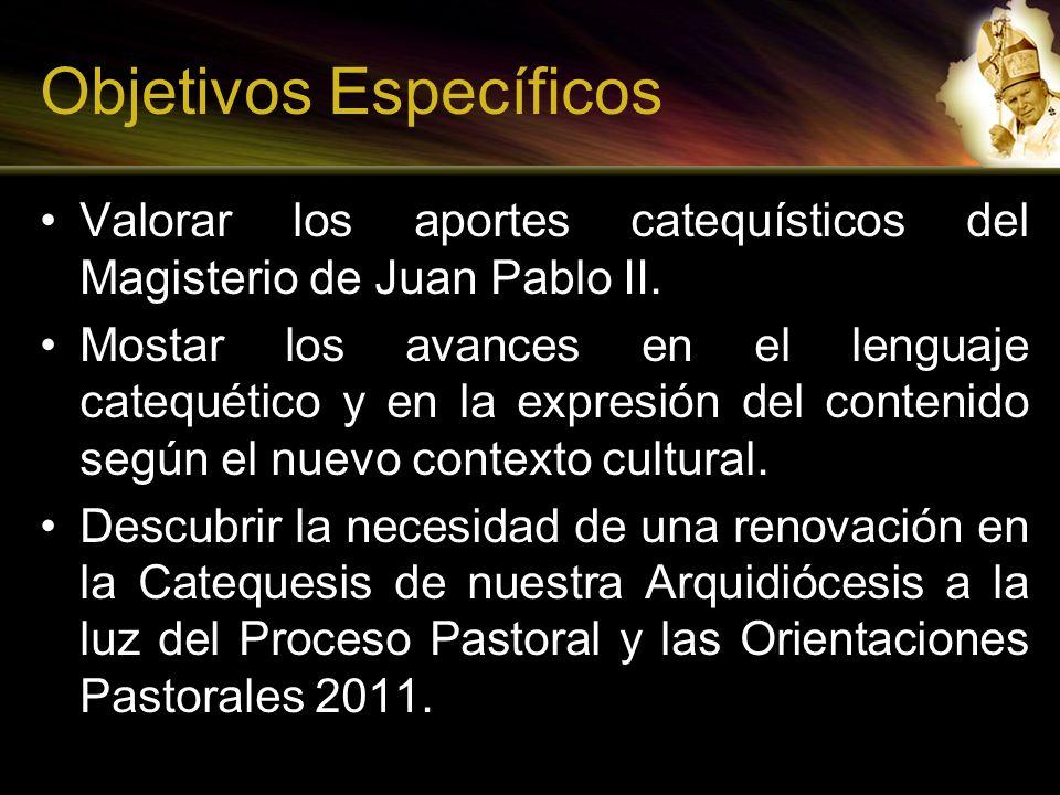 Objetivos Específicos Valorar los aportes catequísticos del Magisterio de Juan Pablo II. Mostar los avances en el lenguaje catequético y en la expresi