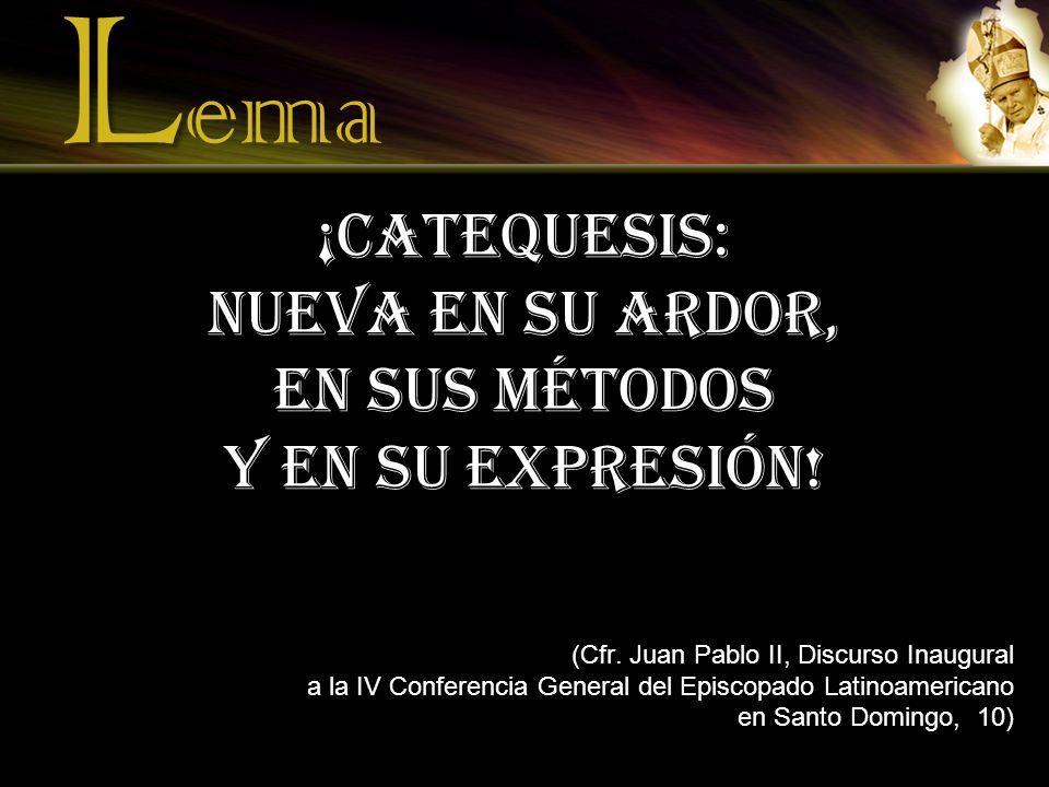 L L ema ¡Catequesis: nueva en su ardor, en sus métodos y en su expresión! (Cfr. Juan Pablo II, Discurso Inaugural a la IV Conferencia General del Epis