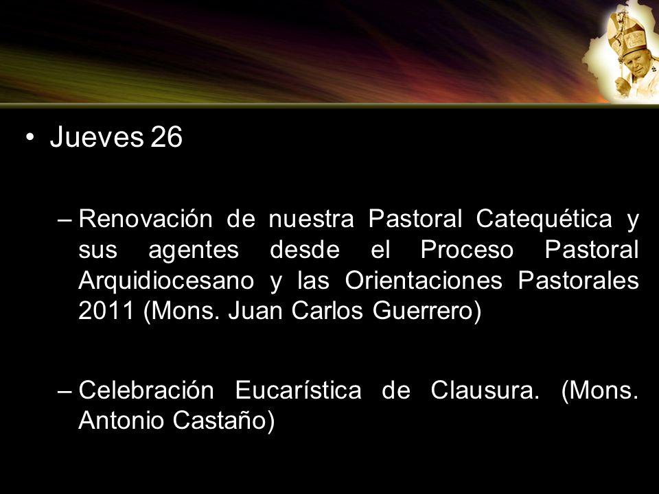 Jueves 26 –Renovación de nuestra Pastoral Catequética y sus agentes desde el Proceso Pastoral Arquidiocesano y las Orientaciones Pastorales 2011 (Mons