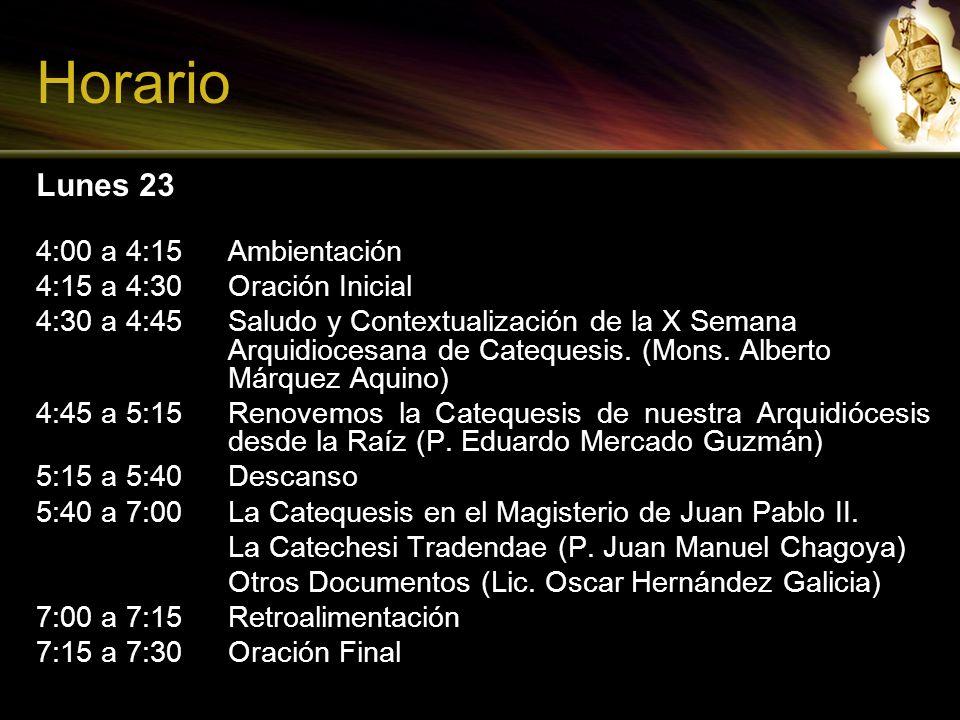 Horario Lunes 23 4:00 a 4:15 Ambientación 4:15 a 4:30 Oración Inicial 4:30 a 4:45 Saludo y Contextualización de la X Semana Arquidiocesana de Cateques