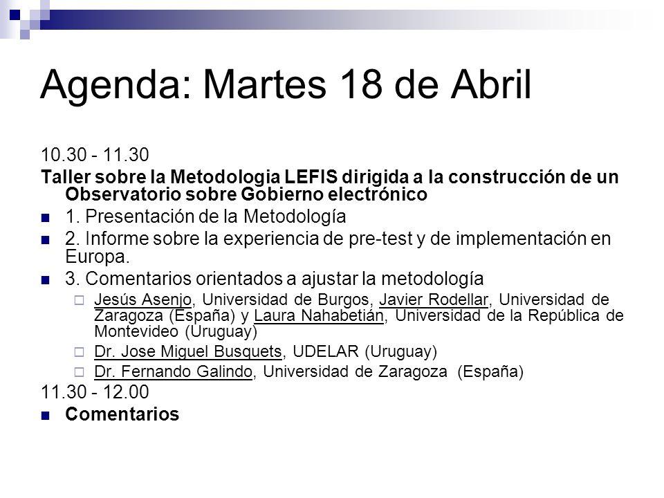 Agenda: Martes 18 de Abril 10.30 - 11.30 Taller sobre la Metodologia LEFIS dirigida a la construcción de un Observatorio sobre Gobierno electrónico 1.