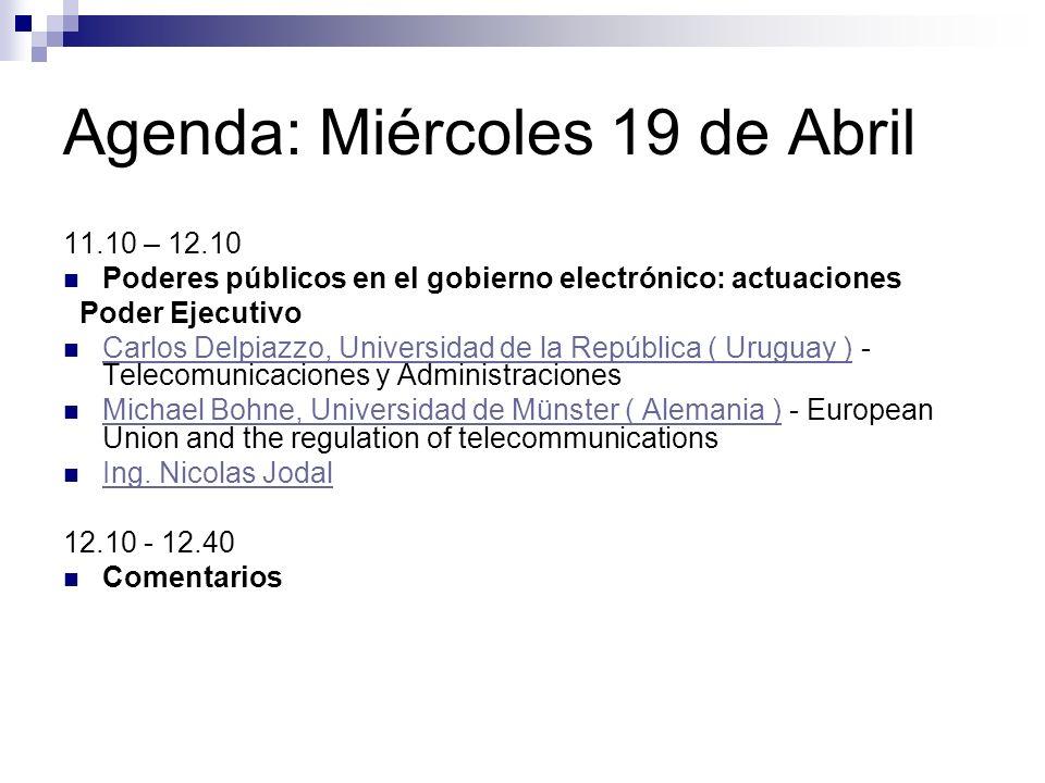 Agenda: Miércoles 19 de Abril 11.10 – 12.10 Poderes públicos en el gobierno electrónico: actuaciones Poder Ejecutivo Carlos Delpiazzo, Universidad de