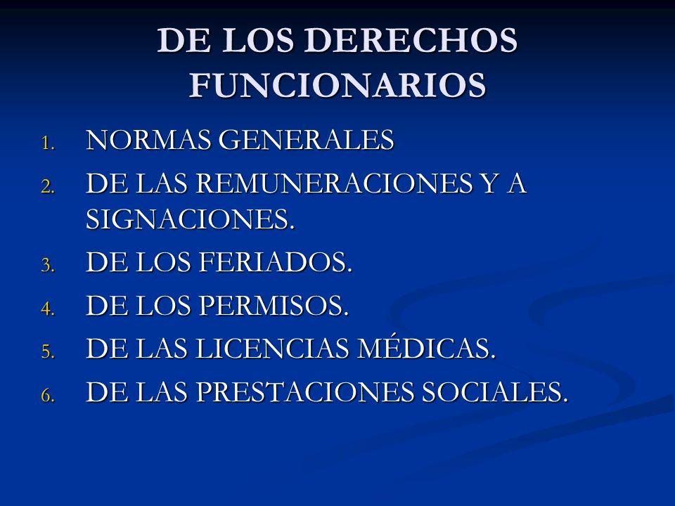 DE LOS DERECHOS FUNCIONARIOS 1. NORMAS GENERALES 2. DE LAS REMUNERACIONES Y A SIGNACIONES. 3. DE LOS FERIADOS. 4. DE LOS PERMISOS. 5. DE LAS LICENCIAS