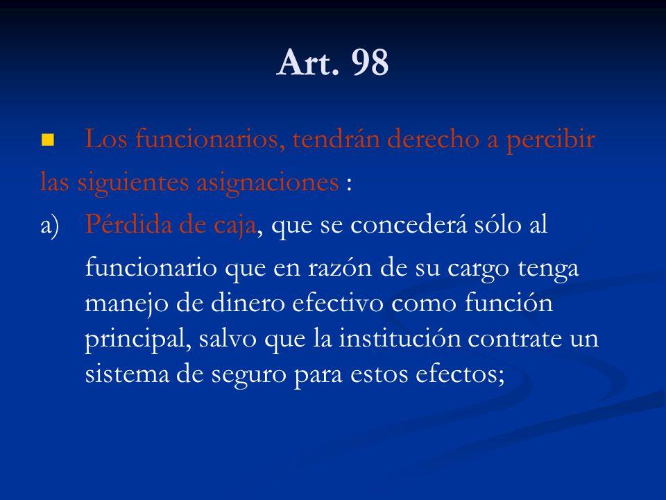 Art. 98 Los funcionarios, tendrán derecho a percibir las siguientes asignaciones : a)Pérdida de caja, que se concederá sólo al funcionario que en razó