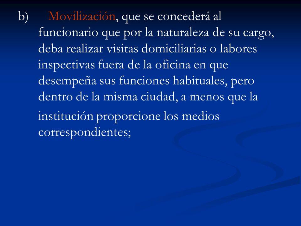b)Movilización, que se concederá al funcionario que por la naturaleza de su cargo, deba realizar visitas domiciliarias o labores inspectivas fuera de