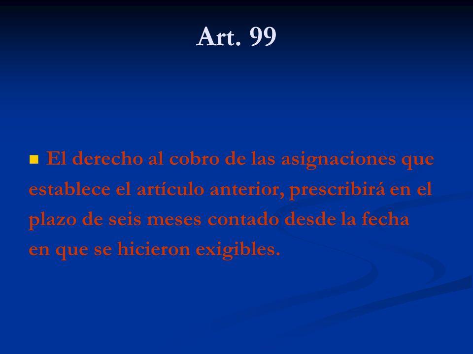 Art. 99 El derecho al cobro de las asignaciones que establece el artículo anterior, prescribirá en el plazo de seis meses contado desde la fecha en qu