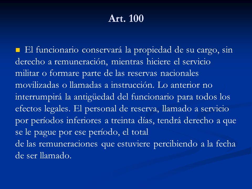 Art. 100 El funcionario conservará la propiedad de su cargo, sin derecho a remuneración, mientras hiciere el servicio militar o formare parte de las r