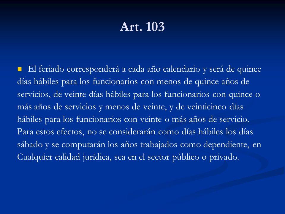 Art. 103 El feriado corresponderá a cada año calendario y será de quince días hábiles para los funcionarios con menos de quince años de servicios, de