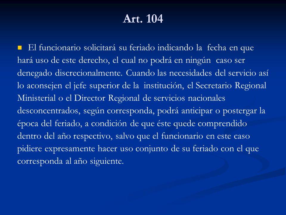 Art. 104 El funcionario solicitará su feriado indicando la fecha en que hará uso de este derecho, el cual no podrá en ningún caso ser denegado discrec