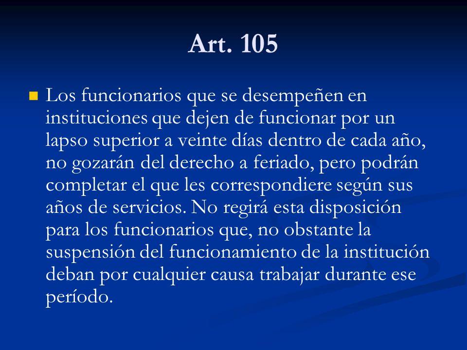 Art. 105 Los funcionarios que se desempeñen en instituciones que dejen de funcionar por un lapso superior a veinte días dentro de cada año, no gozarán