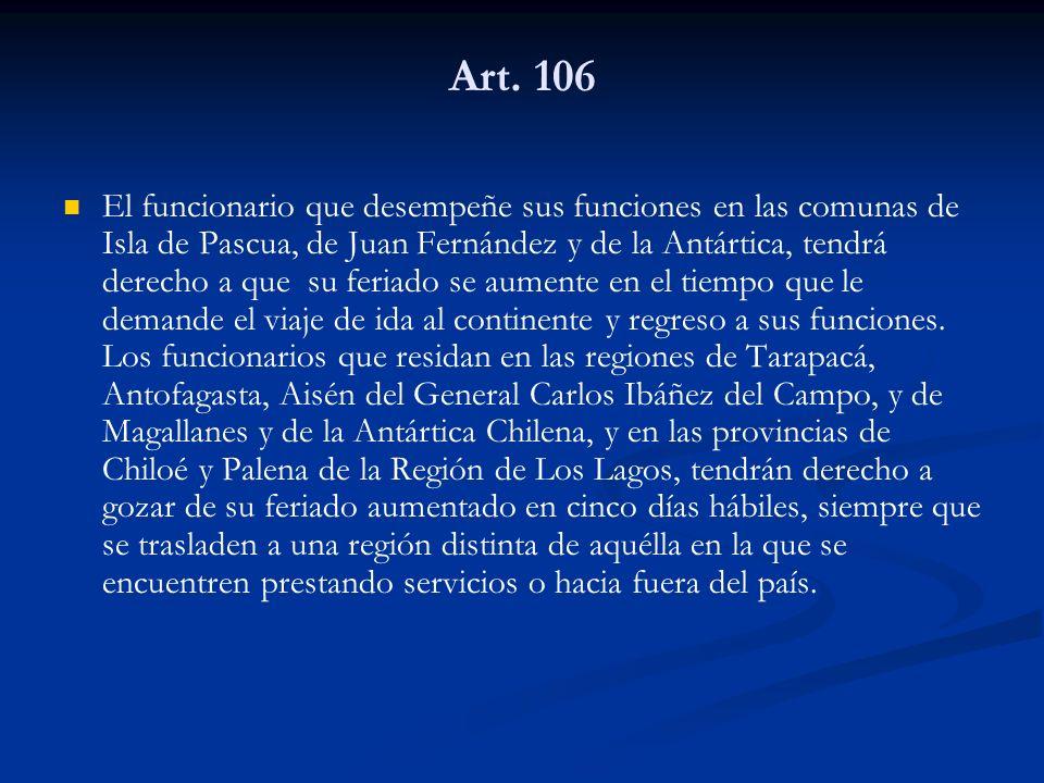 Art. 106 El funcionario que desempeñe sus funciones en las comunas de Isla de Pascua, de Juan Fernández y de la Antártica, tendrá derecho a que su fer