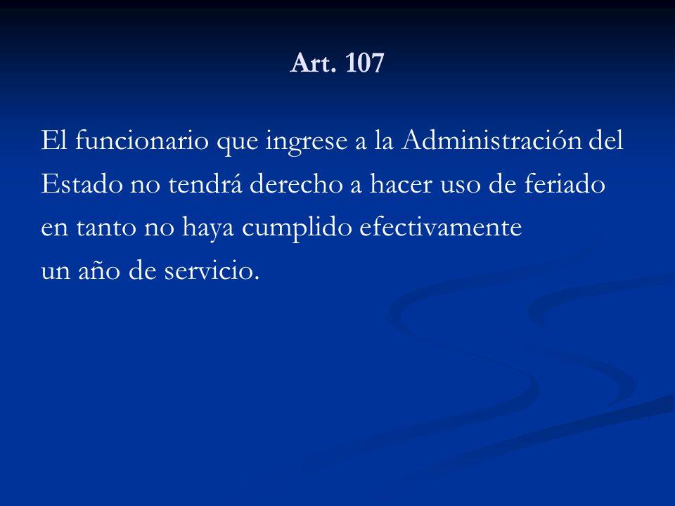 Art. 107 El funcionario que ingrese a la Administración del Estado no tendrá derecho a hacer uso de feriado en tanto no haya cumplido efectivamente un
