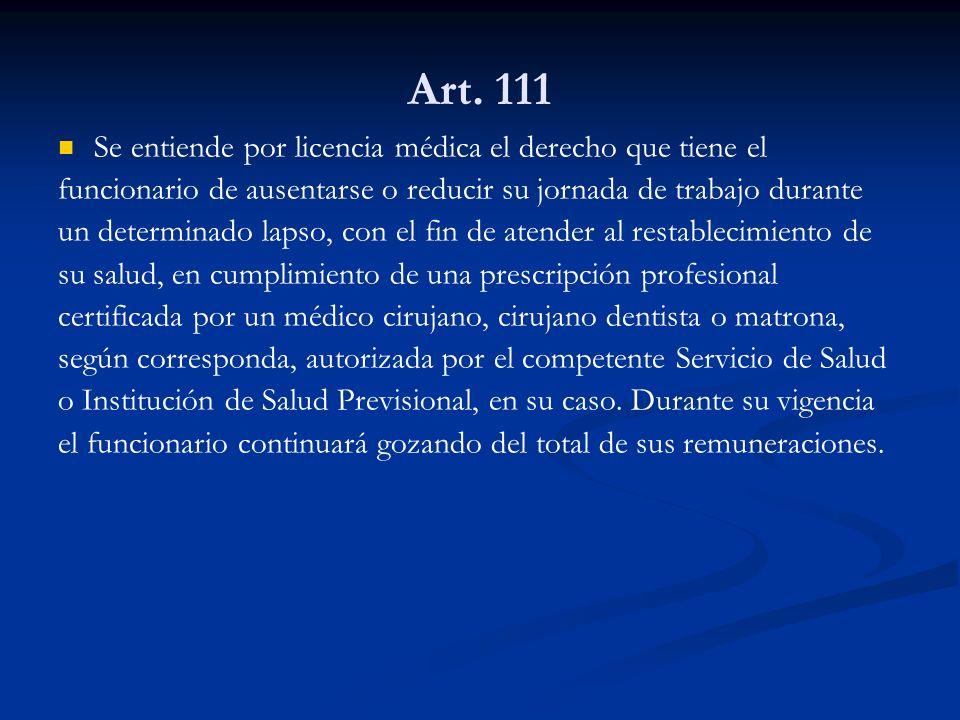 Art. 111 Se entiende por licencia médica el derecho que tiene el funcionario de ausentarse o reducir su jornada de trabajo durante un determinado laps