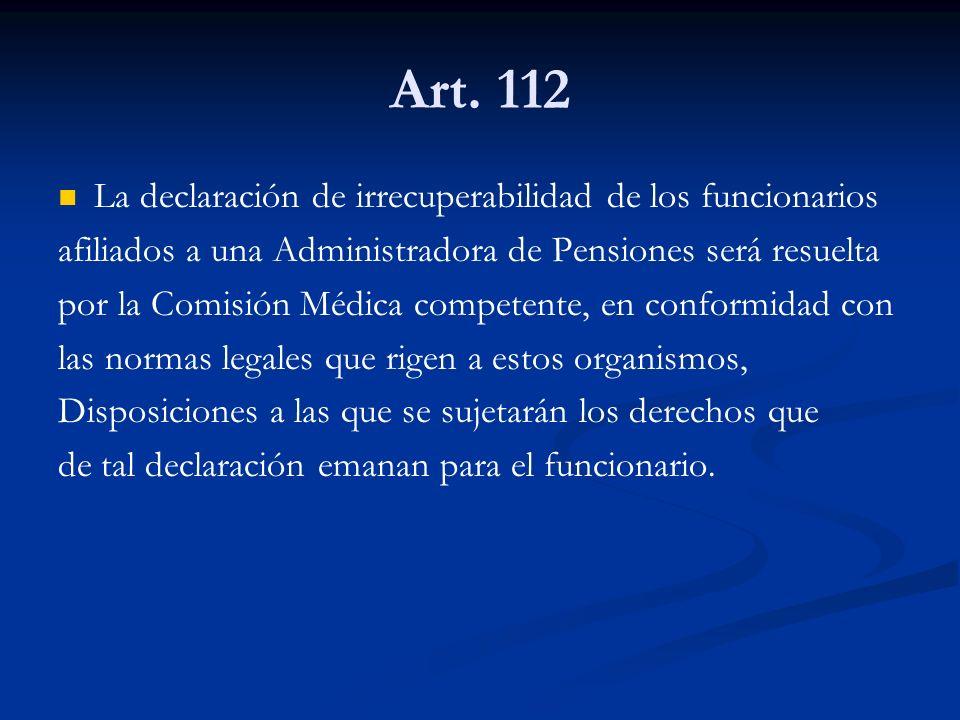 Art. 112 La declaración de irrecuperabilidad de los funcionarios afiliados a una Administradora de Pensiones será resuelta por la Comisión Médica comp