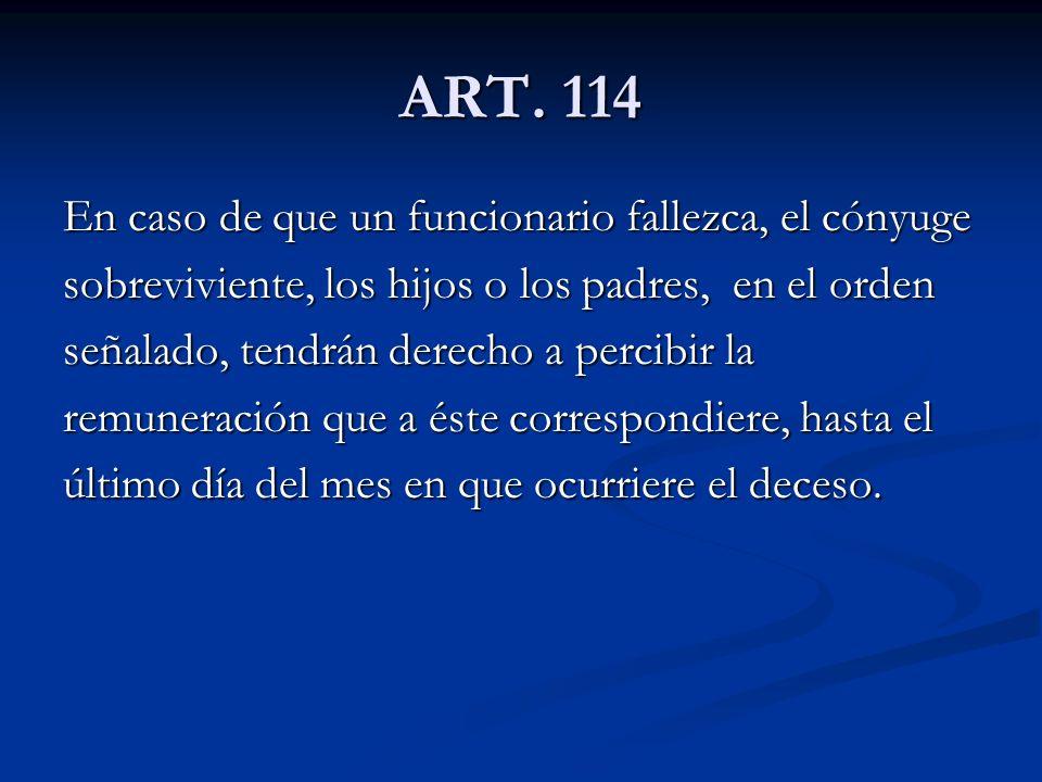 ART. 114 En caso de que un funcionario fallezca, el cónyuge sobreviviente, los hijos o los padres, en el orden señalado, tendrán derecho a percibir la