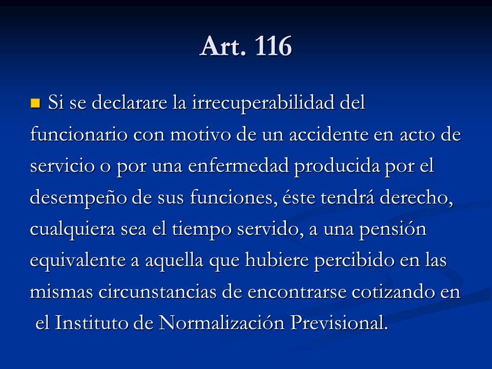Art. 116 Si se declarare la irrecuperabilidad del Si se declarare la irrecuperabilidad del funcionario con motivo de un accidente en acto de servicio