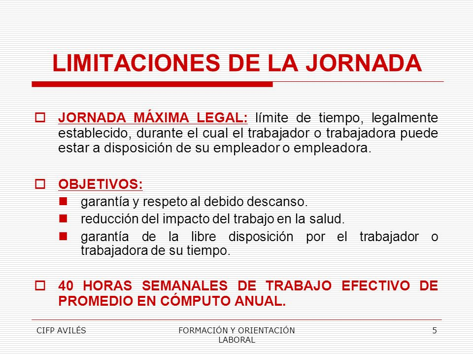 CIFP AVILÉSFORMACIÓN Y ORIENTACIÓN LABORAL 5 LIMITACIONES DE LA JORNADA JORNADA MÁXIMA LEGAL: límite de tiempo, legalmente establecido, durante el cua