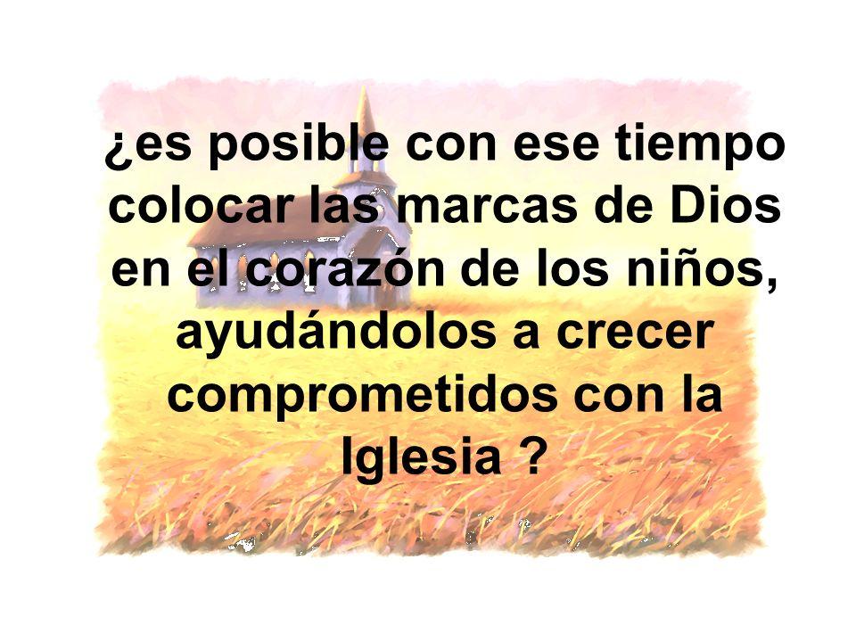 ¿es posible con ese tiempo colocar las marcas de Dios en el corazón de los niños, ayudándolos a crecer comprometidos con la Iglesia ?