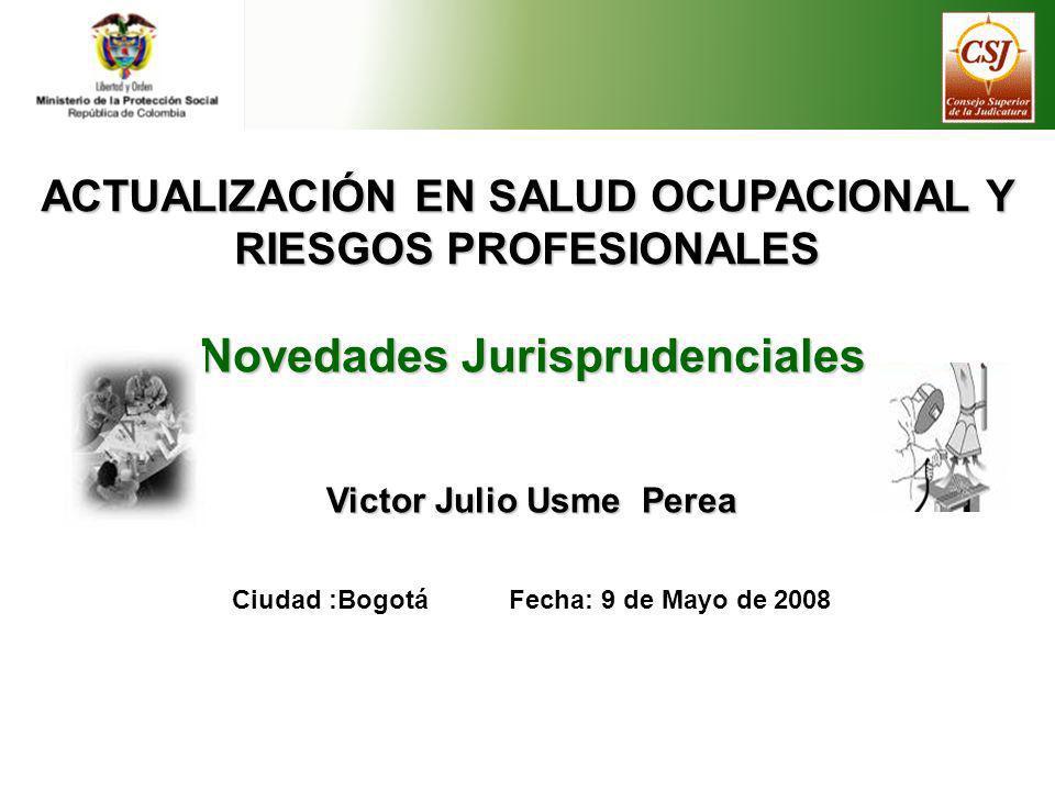 ACTUALIZACIÓN EN SALUD OCUPACIONAL Y RIESGOS PROFESIONALES Novedades Jurisprudenciales Victor Julio Usme Perea Ciudad :Bogotá Fecha: 9 de Mayo de 2008