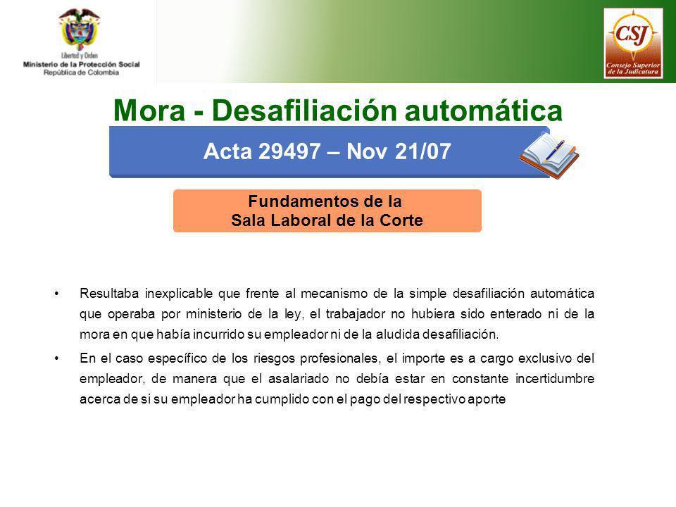Acta 29497 – Nov 21/07 Mora - Desafiliación automática Fundamentos de la Sala Laboral de la Corte Resultaba inexplicable que frente al mecanismo de la
