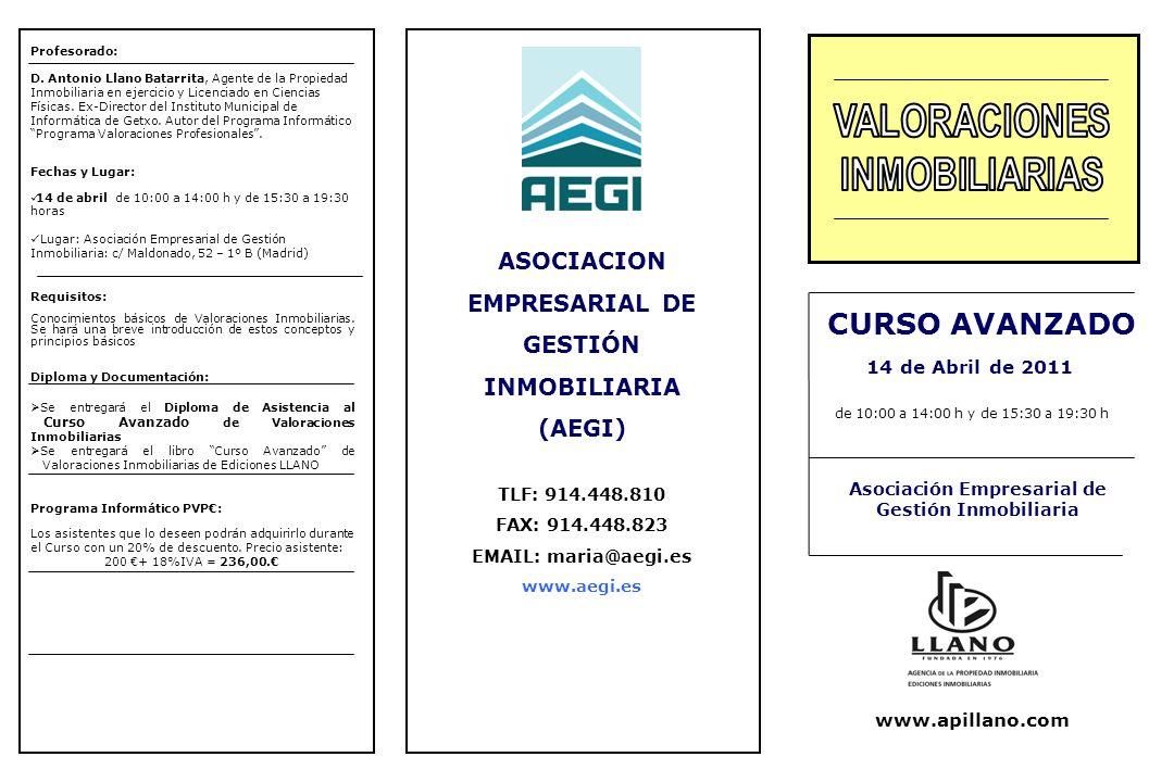 ASOCIACION EMPRESARIAL DE GESTIÓN INMOBILIARIA (AEGI) TLF: 914.448.810 FAX: 914.448.823 EMAIL: maria@aegi.es www.aegi.es CURSO AVANZADO Asociación Empresarial de Gestión Inmobiliaria 14 de Abril de 2011 de 10:00 a 14:00 h y de 15:30 a 19:30 h www.apillano.com Profesorado: D.