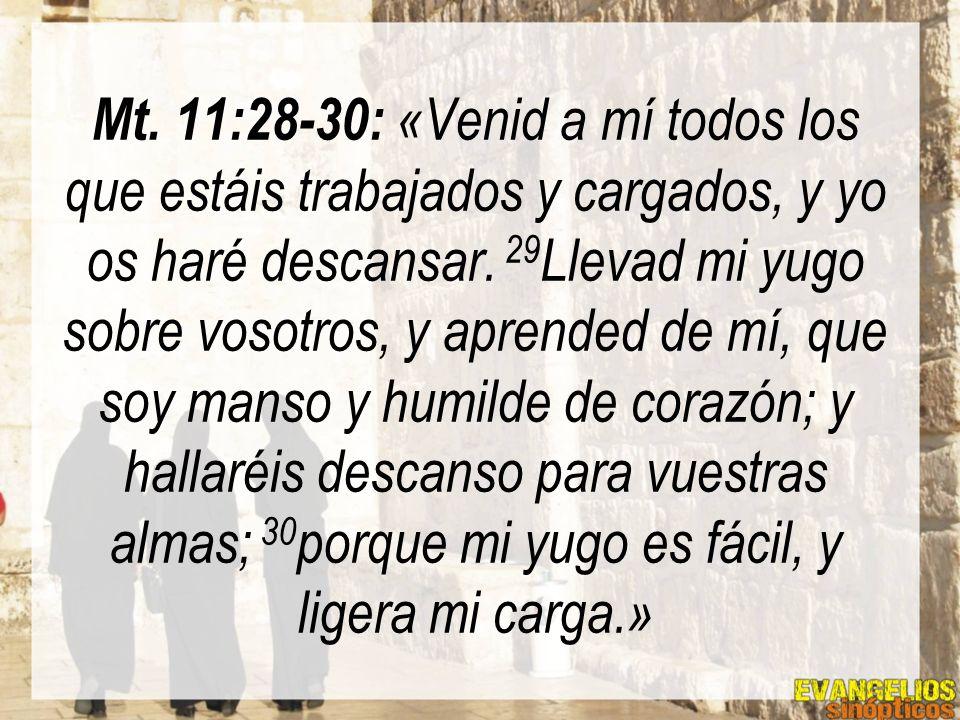 Mt. 11:28-30: «Venid a mí todos los que estáis trabajados y cargados, y yo os haré descansar. 29 Llevad mi yugo sobre vosotros, y aprended de mí, que