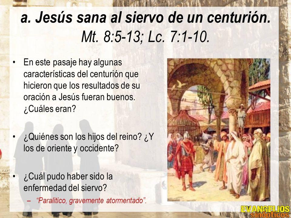 a. Jesús sana al siervo de un centurión. Mt. 8:5-13; Lc. 7:1-10. En este pasaje hay algunas características del centurión que hicieron que los resulta