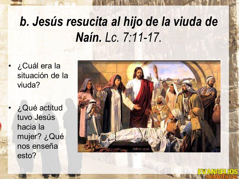 b. Jesús resucita al hijo de la viuda de Naín. Lc. 7:11-17. ¿Cuál era la situación de la viuda? ¿Qué actitud tuvo Jesús hacia la mujer? ¿Qué nos enseñ