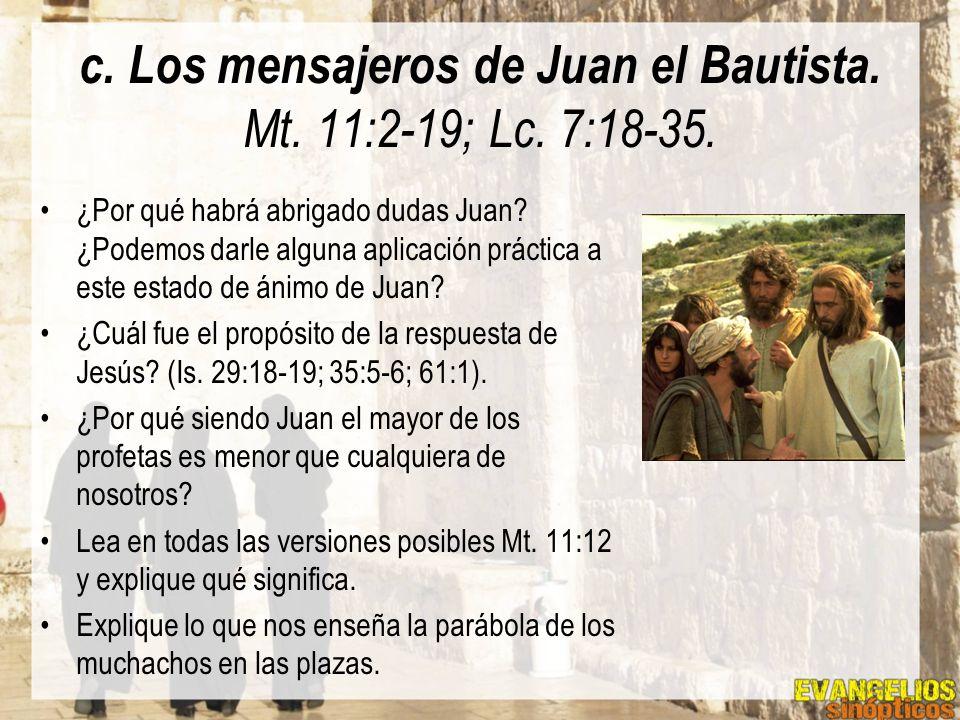 c. Los mensajeros de Juan el Bautista. Mt. 11:2-19; Lc. 7:18-35. ¿Por qué habrá abrigado dudas Juan? ¿Podemos darle alguna aplicación práctica a este