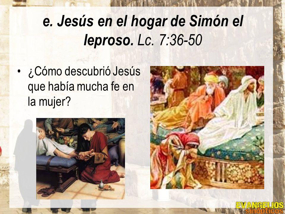 e. Jesús en el hogar de Simón el leproso. Lc. 7:36-50 ¿Cómo descubrió Jesús que había mucha fe en la mujer?
