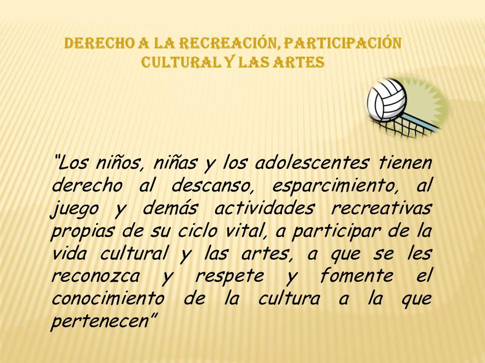 Derecho a la recreación, participación cultural y las artes Los niños, niñas y los adolescentes tienen derecho al descanso, esparcimiento, al juego y demás actividades recreativas propias de su ciclo vital, a participar de la vida cultural y las artes, a que se les reconozca y respete y fomente el conocimiento de la cultura a la que pertenecen