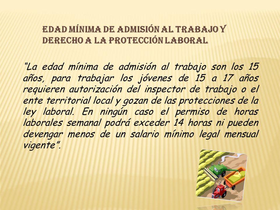 Edad mínima de admisión al trabajo y derecho a la protección laboral La edad mínima de admisión al trabajo son los 15 años, para trabajar los jóvenes de 15 a 17 años requieren autorización del inspector de trabajo o el ente territorial local y gozan de las protecciones de la ley laboral.