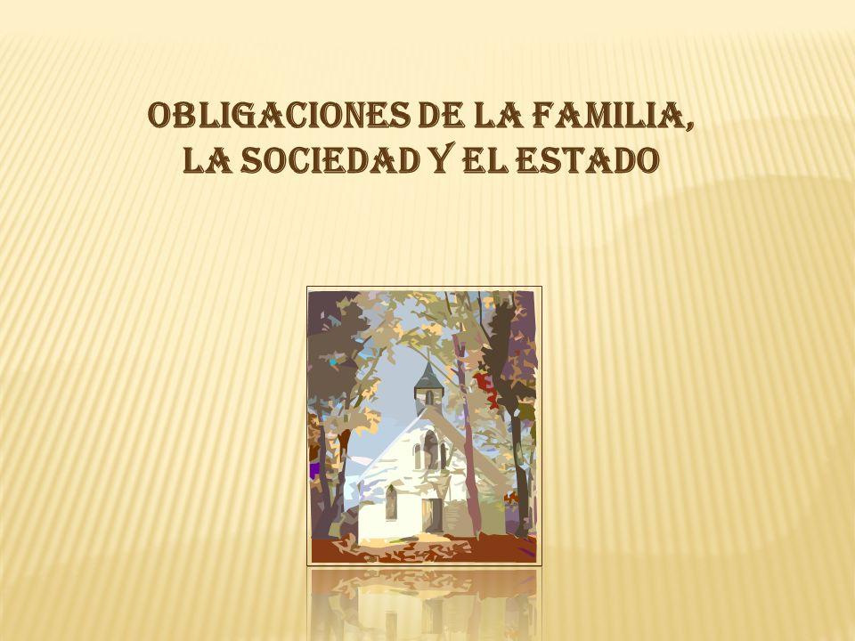 OBLIGACIONES DE LA FAMILIA, LA SOCIEDAD Y EL ESTADO