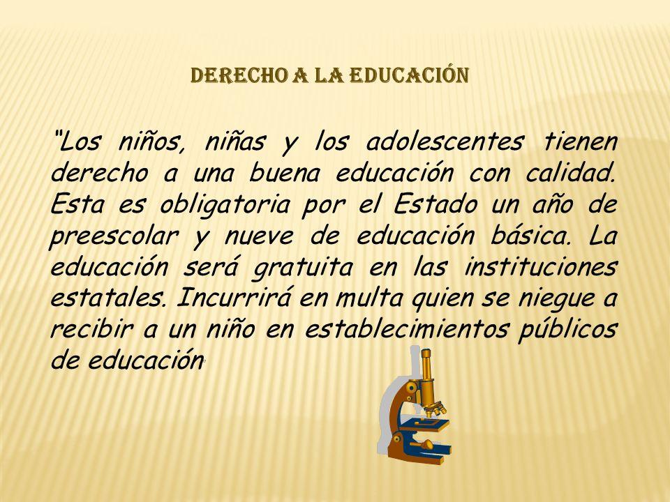 Derecho a la educación Los niños, niñas y los adolescentes tienen derecho a una buena educación con calidad. Esta es obligatoria por el Estado un año