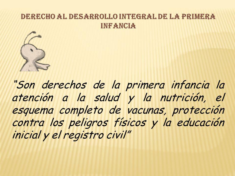Derecho al desarrollo integral de la primera infancia Son derechos de la primera infancia la atención a la salud y la nutrición, el esquema completo de vacunas, protección contra los peligros físicos y la educación inicial y el registro civil