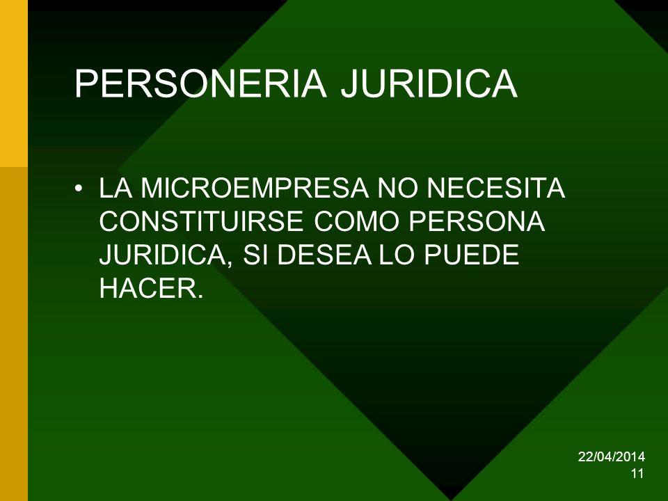 22/04/2014 11 PERSONERIA JURIDICA LA MICROEMPRESA NO NECESITA CONSTITUIRSE COMO PERSONA JURIDICA, SI DESEA LO PUEDE HACER.