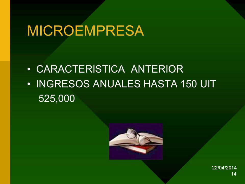 22/04/2014 14 MICROEMPRESA CARACTERISTICA ANTERIOR INGRESOS ANUALES HASTA 150 UIT 525,000