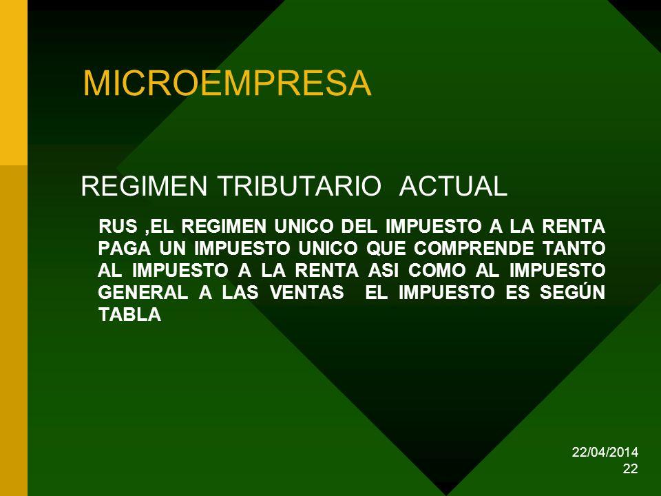 22/04/2014 22 MICROEMPRESA REGIMEN TRIBUTARIO ACTUAL RUS,EL REGIMEN UNICO DEL IMPUESTO A LA RENTA PAGA UN IMPUESTO UNICO QUE COMPRENDE TANTO AL IMPUES