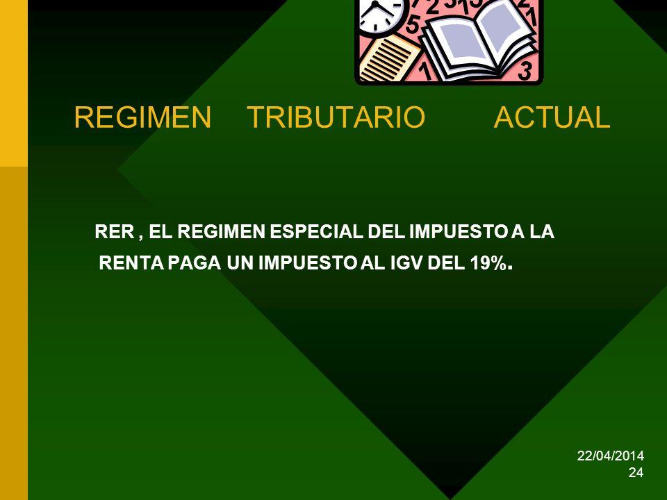 22/04/2014 24 REGIMEN TRIBUTARIO ACTUAL RER, EL REGIMEN ESPECIAL DEL IMPUESTO A LA RENTA PAGA UN IMPUESTO AL IGV DEL 19%.