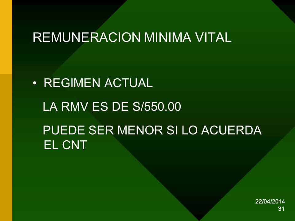 22/04/2014 31 REMUNERACION MINIMA VITAL REGIMEN ACTUAL LA RMV ES DE S/550.00 PUEDE SER MENOR SI LO ACUERDA EL CNT