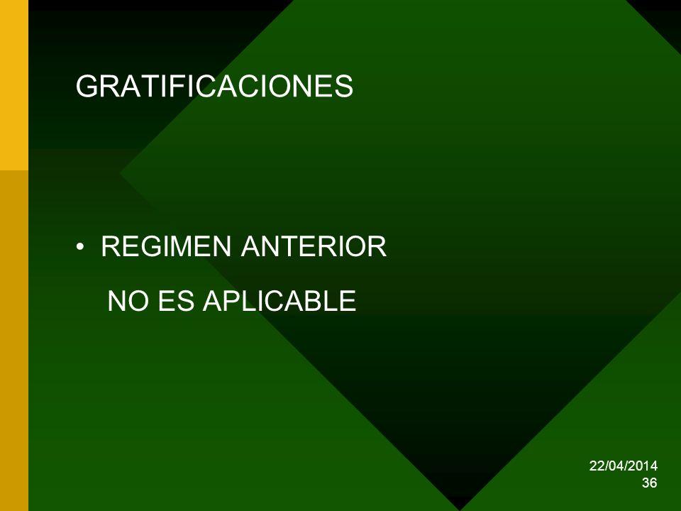 22/04/2014 36 GRATIFICACIONES REGIMEN ANTERIOR NO ES APLICABLE