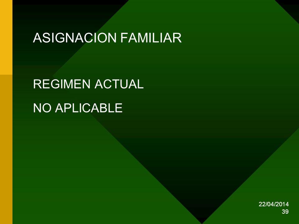22/04/2014 39 ASIGNACION FAMILIAR REGIMEN ACTUAL NO APLICABLE
