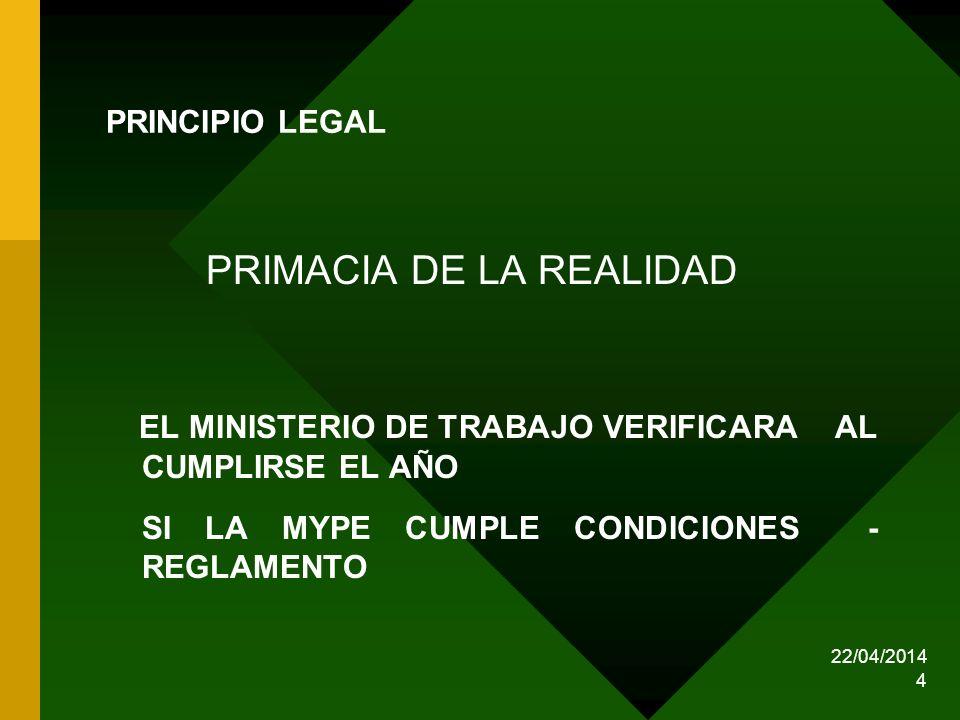22/04/2014 4 PRINCIPIO LEGAL PRIMACIA DE LA REALIDAD EL MINISTERIO DE TRABAJO VERIFICARA AL CUMPLIRSE EL AÑO SI LA MYPE CUMPLE CONDICIONES - REGLAMENT
