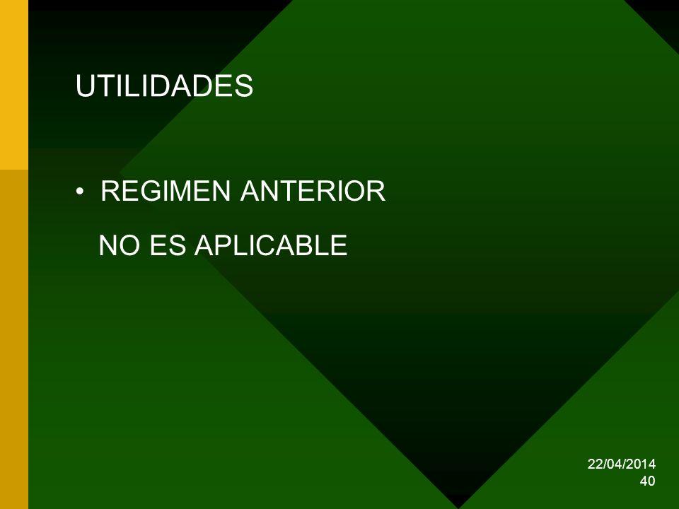 22/04/2014 40 UTILIDADES REGIMEN ANTERIOR NO ES APLICABLE