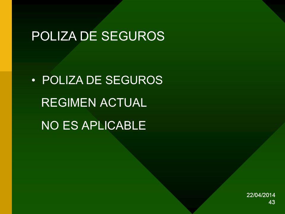 22/04/2014 43 POLIZA DE SEGUROS REGIMEN ACTUAL NO ES APLICABLE