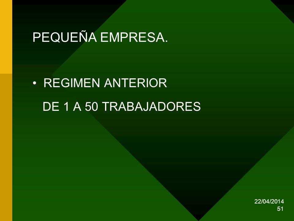 22/04/2014 51 PEQUEÑA EMPRESA. REGIMEN ANTERIOR DE 1 A 50 TRABAJADORES
