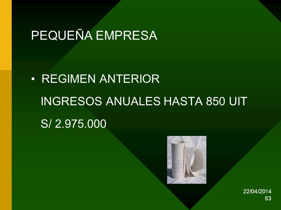 22/04/2014 53 PEQUEÑA EMPRESA REGIMEN ANTERIOR INGRESOS ANUALES HASTA 850 UIT S/ 2.975.000